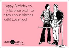 Birthday Bitch Meme - happy birthday to my favorite bitch to bitch about bitches with