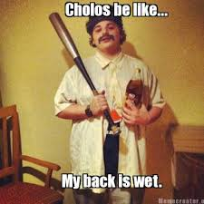 Cholo Memes - meme creator cholos be like my back is wet meme generator at