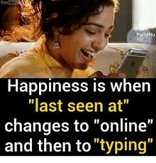 Typing Meme - fas pardhu happiness is when last seen at changes to online and then