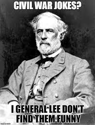 Find Funny Memes - civil war jokes i general lee don t find them funny meme