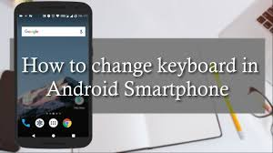 how to change keyboard on android how to change keyboard in android device