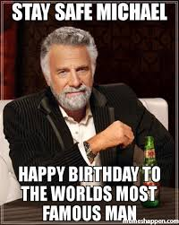 Most Famous Memes - stay safe michael happy birthday to the worlds most famous man meme