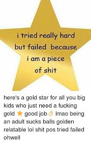 Gold Star Meme - i tried really hard but failed because i am a piece of shit here s