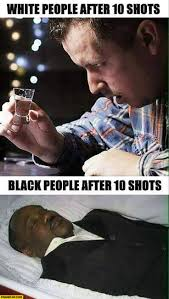 Black People Memes - white people after 10 shots drunk vs black people after 10 shots