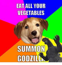 Advice Dog Memes - eat all your vegetables summon godzil advice dog meme on me me