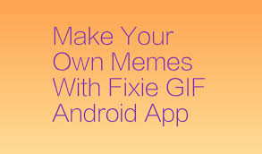 Make Your Own Meme With Own Picture - make your own memes with fixie gif android app the vuze blogthe