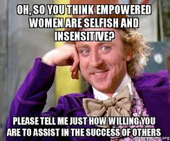 Selfish Meme - oh so you think empowered women are selfish and insensitive