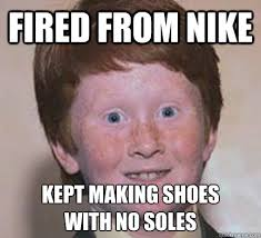 Nike Meme - fired from nike kept making shoes with no soles over confident