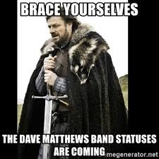 Dave Matthews Band Meme - brace yourselves the dave matthews band statuses are coming