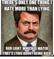 Funny Beer Memes - there sunlyunething hate more than lying bud light whichis water