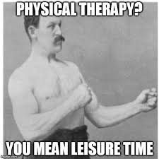 Physical Therapy Memes - overly manly man meme imgflip