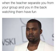 Have Fun Meme - when the teacher separate you from your group and you in the back