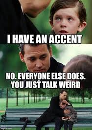Accent Meme - i have an accent no everyone else does you just talk weird meme