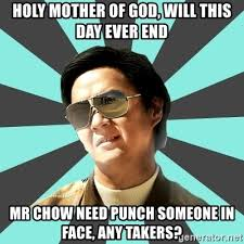 Holy Mother Of God Meme - holy mother of god will this day ever end mr chow need punch