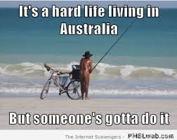 Straya Memes - 28 it s a hard life living in australia meme pmslweb