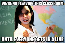 Classroom Memes - we re not leaving this classroom until everyone gets in a line