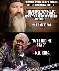 Phil Robertson Memes - b b kings response to phil robertson comments on black people