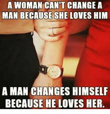 I Love Her Meme - a woman can t change a man because she loves him a man changes