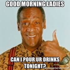 Good Morning Ladies Meme - good morning ladies can i pour ur drinks tonight bill cosby