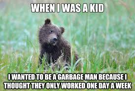 Garbage Man Meme - when i was a kid i wanted to be a garbage man because i thought