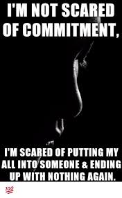 Memes Scared - i m not scared of commitment i m scared of putting my all into