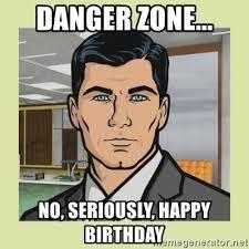 Archer Danger Zone Meme - danger zone no seriously happy birthday sterling archer