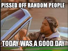Pissed Meme - meme creator pissed off random people today was a good day meme