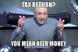 Tax Money Meme - tax return you mean beer money dr evil austin powers make a meme