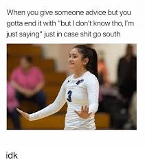 Idk Meme - when you give someone advice but you gotta end it with but i don t