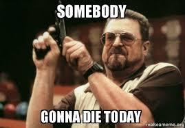 Die Meme - somebody gonna die today make a meme