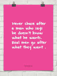 never chase after a man who says he doesn t know what he wants