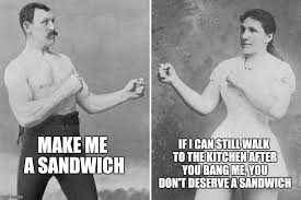 Make Me A Sandwich Meme - overly manly marriage imgflip