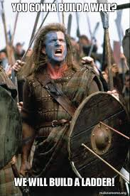 Ladder Meme - you gonna build a wall we will build a ladder william wallace