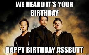 Supernatural Birthday Meme - we heard it s your birthday happy birthday assbutt supernatural