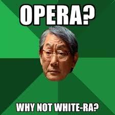 Opera Meme - opera why not white ra create meme