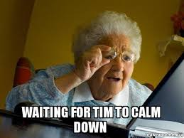 Tim Meme - waiting for tim to calm down internet grandma make a meme