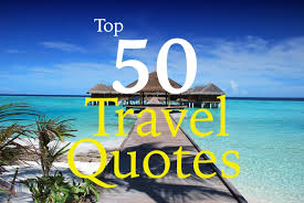 Top 50 Travel Quotes to Inspire You to Travel the World