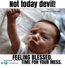 Not Today Meme - not today devil feeling blessed instapray time for your mess meme