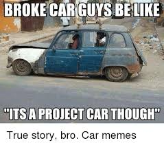 Project Car Memes - broke car guys be like its a project car though true story bro car