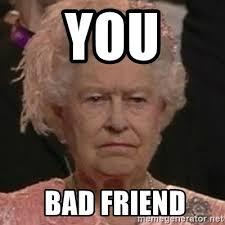 Bad Friend Meme - you bad friend queen elizabeth ii meme generator