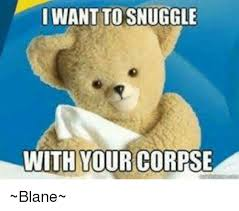 Snuggle Meme - want to snuggle with your corpse blane meme on astrologymemes com