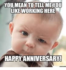 Happy Anniversary Meme - you mean to tell you like working here happy anniversary