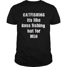 catfishing is like bass fishing only for men fishing shirt bait