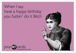 Birthday Bitch Meme - when i say have a happy birthday you fuckin do it bitch my
