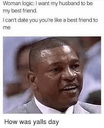 Meme Woman Logic - woman logic l want my husband to be my best friend i can t date