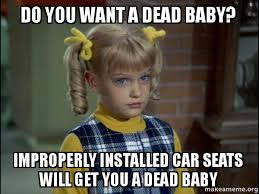 Car Seat Meme - do you want a dead baby improperly installed car seats will get you