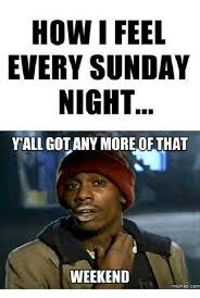How I Feel Meme - how i feel every sunday night yall got any more of that weekend