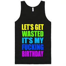 my birthday shirt let s get wasted it s my birthday tank top skreened
