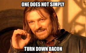 Bacon Memes - one does not simply one does not simply turn down bacon meme