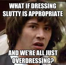 Appropriate Memes - what if dressing slutty is appropriate and we re all just